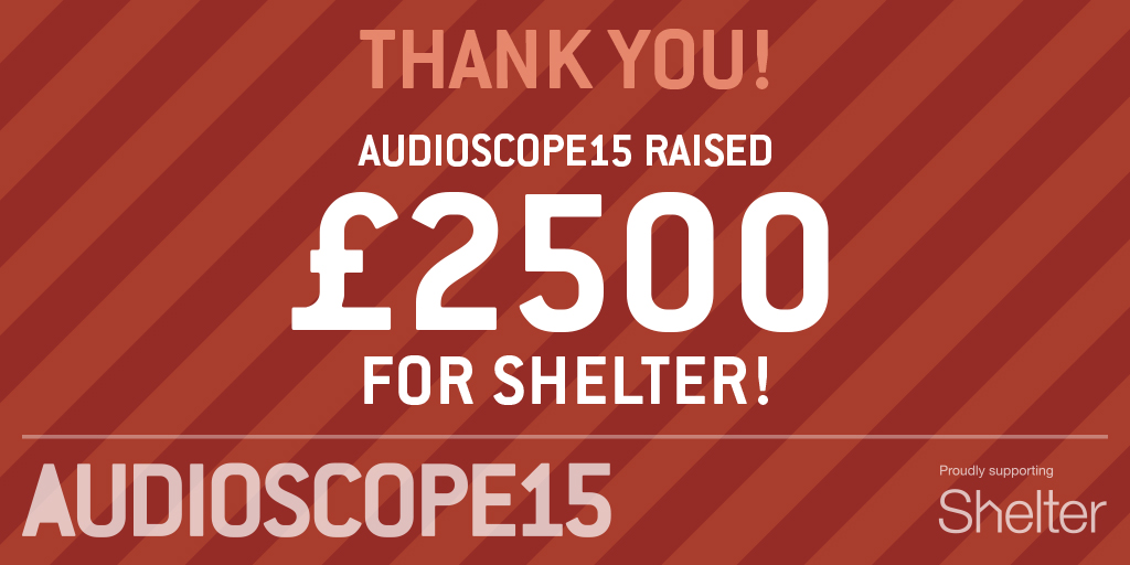 Thank you! AUDIOSCOPE15 raised £2500 for Shelter!